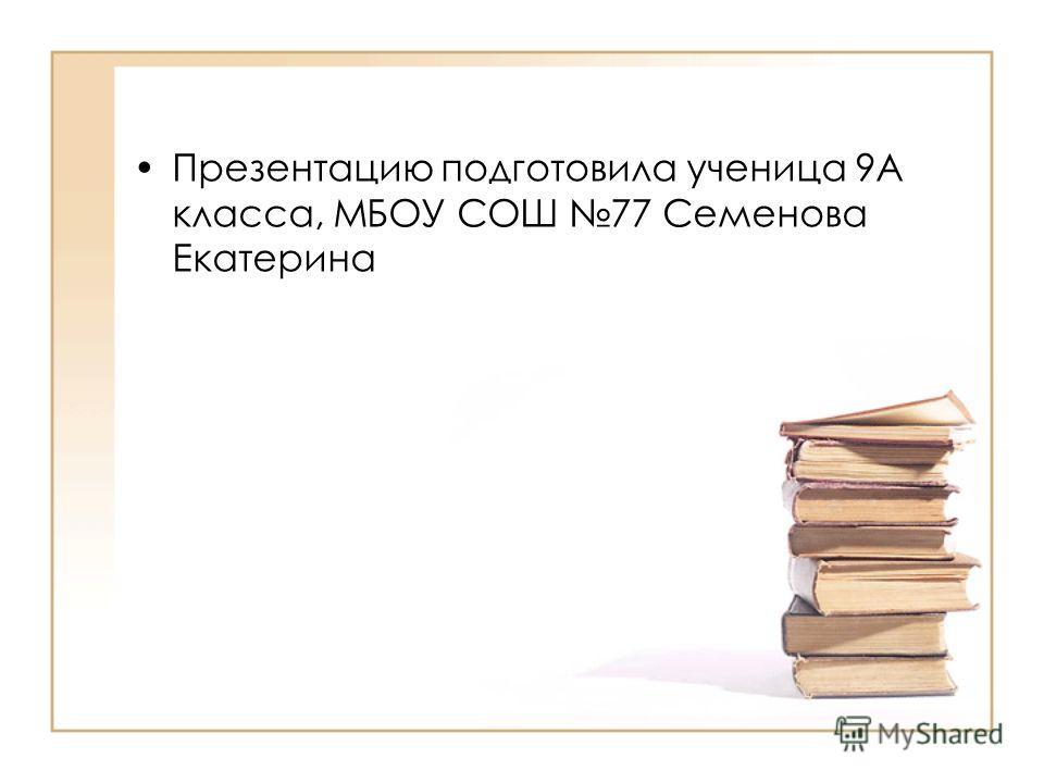 Презентацию подготовила ученица 9А класса, МБОУ СОШ 77 Семенова Екатерина