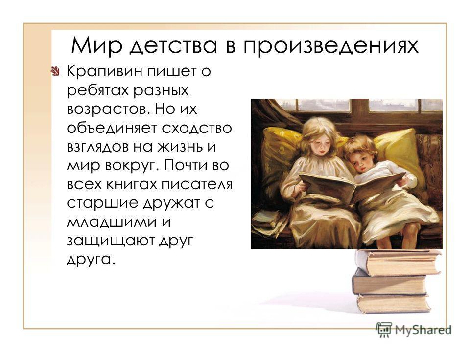 Мир детства в произведениях Крапивин пишет о ребятах разных возрастов. Но их объединяет сходство взглядов на жизнь и мир вокруг. Почти во всех книгах писателя старшие дружат с младшими и защищают друг друга.
