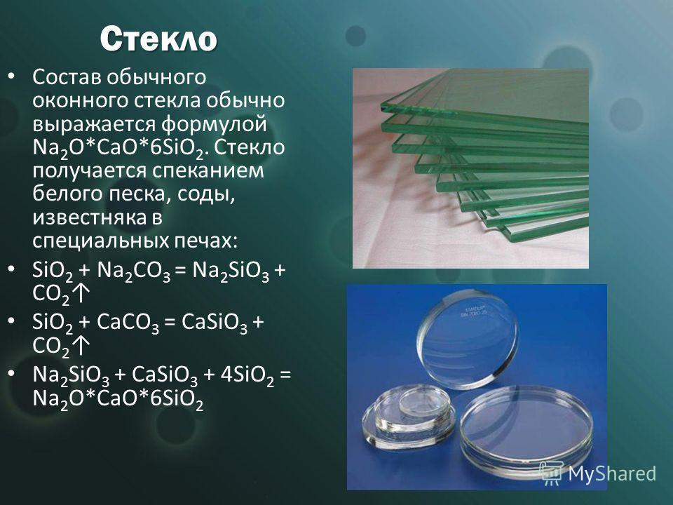 Стекло Состав обычного оконного стекла обычно выражается формулой Na 2 O*CaO*6SiO 2. Стекло получается спеканием белого песка, соды, известняка в специальных печах: SiO 2 + Na 2 CO 3 = Na 2 SiO 3 + CO 2 SiO 2 + CaCO 3 = CaSiO 3 + CO 2 Na 2 SiO 3 + Ca