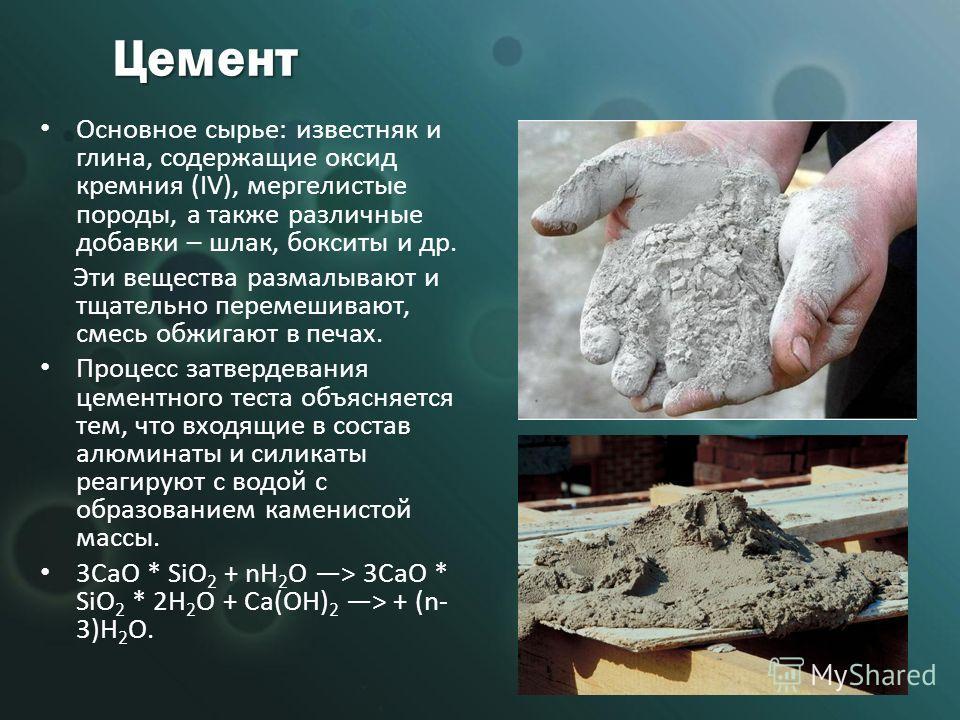 Цемент Основное сырье: известняк и глина, содержащие оксид кремния (IV), мергелистые породы, а также различные добавки – шлак, бокситы и др. Эти вещества размалывают и тщательно перемешивают, смесь обжигают в печах. Процесс затвердевания цементного т