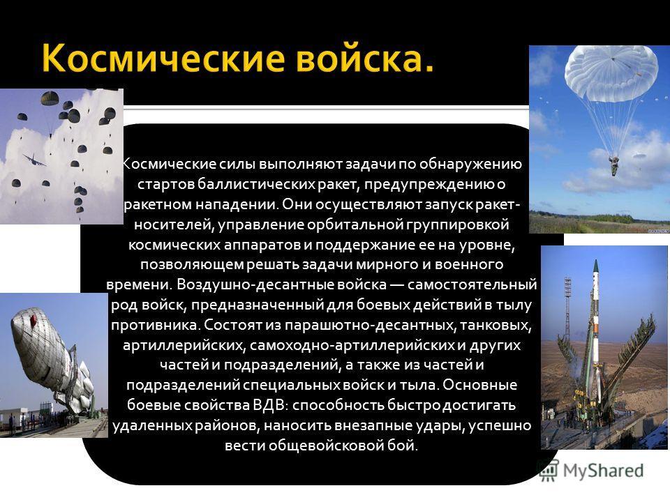 Космические силы выполняют задачи по обнаружению стартов баллистических ракет, предупреждению о ракетном нападении. Они осуществляют запуск ракет- носителей, управление орбитальной группировкой космических аппаратов и поддержание ее на уровне, позвол