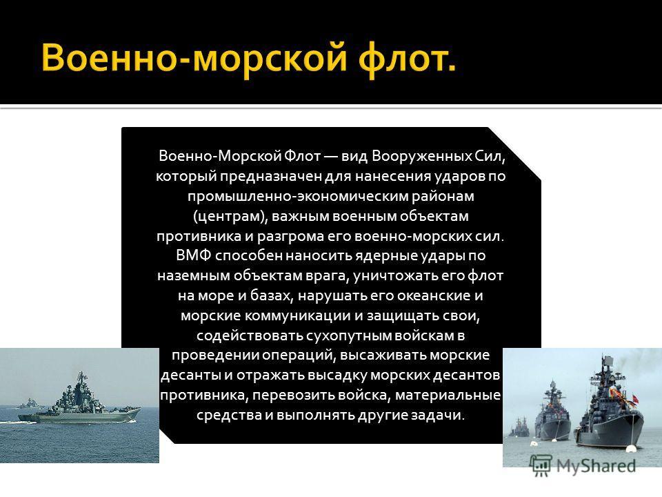 Военно-Морской Флот вид Вооруженных Сил, который предназначен для нанесения ударов по промышленно-экономическим районам (центрам), важным военным объектам противника и разгрома его военно-морских сил. ВМФ способен наносить ядерные удары по наземным о