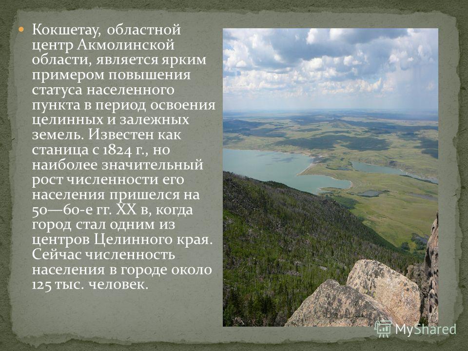 Кокшетау, областной центр Акмолинской области, является ярким примером повышения статуса населенного пункта в период освоения целинных и залежных земель. Известен как станица с 1824 г., но наиболее значительный рост численности его населения пришелся