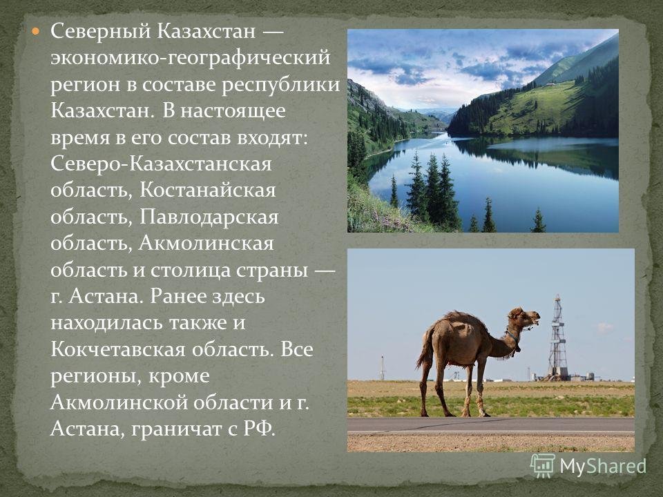 Северный Казахстан экономико-географический регион в составе республики Казахстан. В настоящее время в его состав входят: Северо-Казахстанская область, Костанайская область, Павлодарская область, Акмолинская область и столица страны г. Астана. Ранее