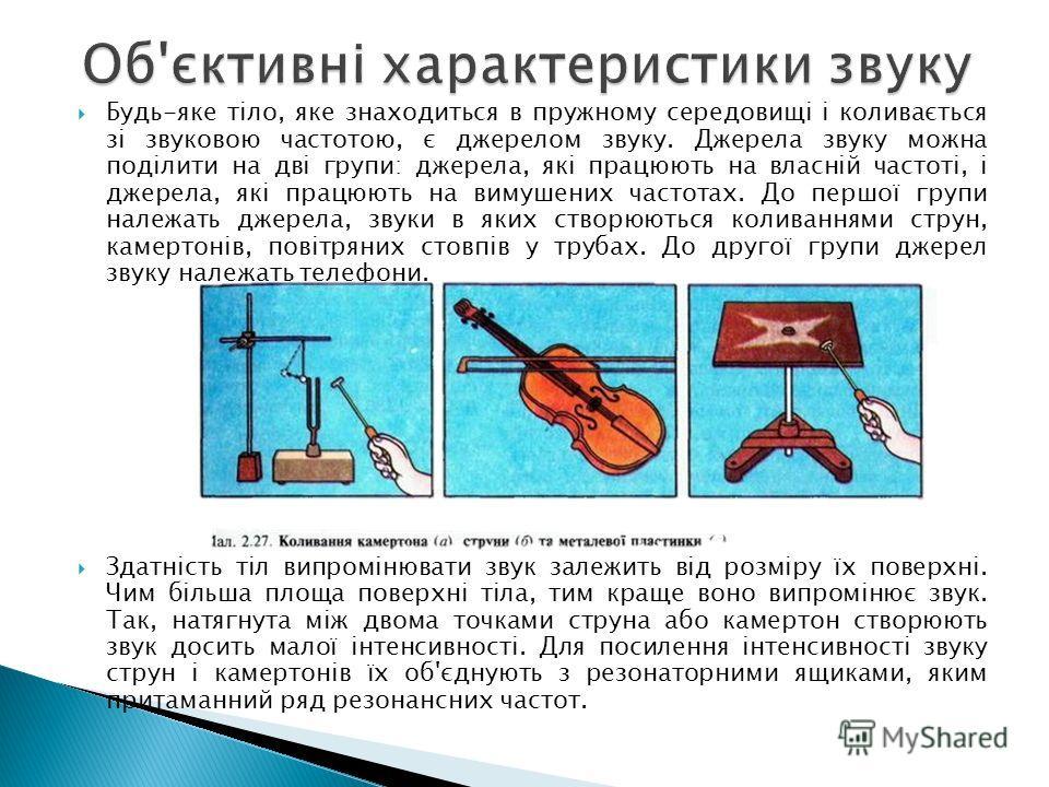 Будь-яке тіло, яке знаходиться в пружному середовищі і коливається зі звуковою частотою, є джерелом звуку. Джерела звуку можно поділити на дві групи: джерела, які працюють на власній частоті, і джерела, які працюють на вимушених частотах. До першої г