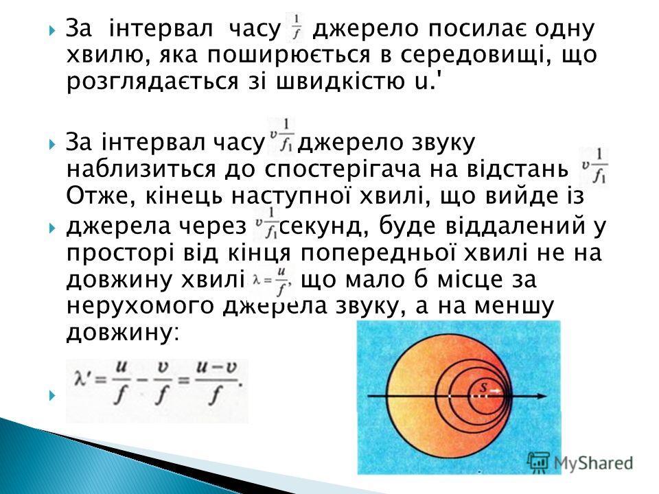 За інтервал часу джерело посилає одну хвилю, яка поширюється в середовищі, що розглядається зі швидкістю u.' За інтервал часу джерело звуку на близиться до спостерігача на відстань Отже, кінець наступної хвилі, що вийде із джерела через секунд, буде