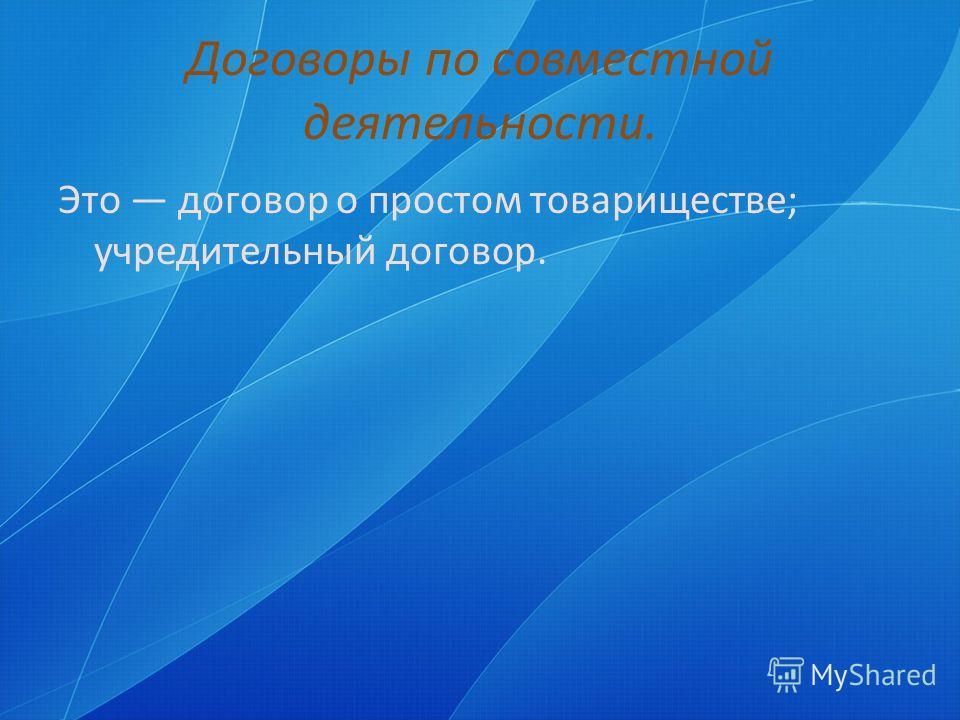 Договоры по совместной деятельности. Это договор о простом товариществе; учредительный договор.