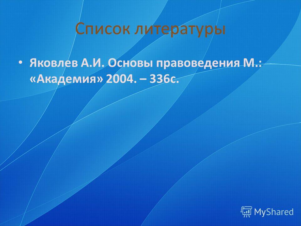 Список литературы Яковлев А.И. Основы правоведения М.: «Академия» 2004. – 336 с.