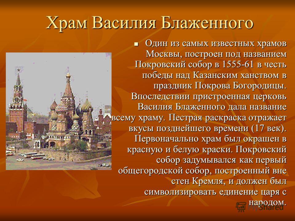 Храм Василия Блаженного Один из самых известных храмов Москвы, построен под названием Покровский собор в 1555-61 в честь победы над Казанским ханством в праздник Покрова Богородицы. Впоследствии пристроенная церковь Василия Блаженного дала название в