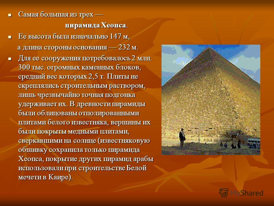 Самая большая из трех Самая большая из трех пирамида Хеопса. пирамида Хеопса. Ее высота была изначально 147 м, Ее высота была изначально 147 м, а длина стороны основания 232 м. а длина стороны основания 232 м. Для ее сооружения потребовалось 2 млн. 3