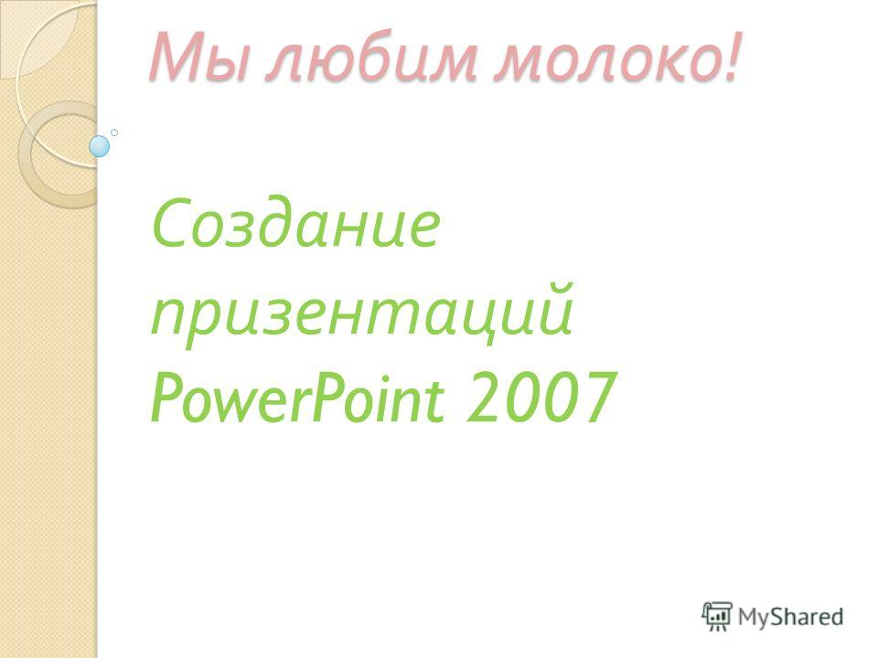 Мы любим молоко ! Создание презентаций PowerPoint 2007