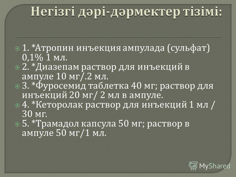 1. * Атропин инъекция ампулада ( сульфат ) 0,1% 1 мл. 2. * Диазепам раствор для инъекций в ампуле 10 мг /.2 мл. 3. * Фуросемид таблетка 40 мг ; раствор для инъекций 20 мг / 2 мл в ампуле. 4. * Кеторолак раствор для инъекций 1 мл / 30 мг. 5. * Трамадо