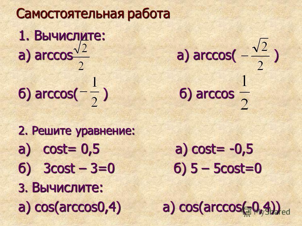 Самостоятельная работа 1. Вычислите: а) arccos a) arccos( ) б) arccos( ) б) arccos 2. Решите уравнение: а) cost= 0,5 а) cost= -0,5 б) 3cost – 3=0 б) 5 – 5cost=0 3. Вычислите: а) cos(arccos0,4) а) cos(arccos(-0,4))