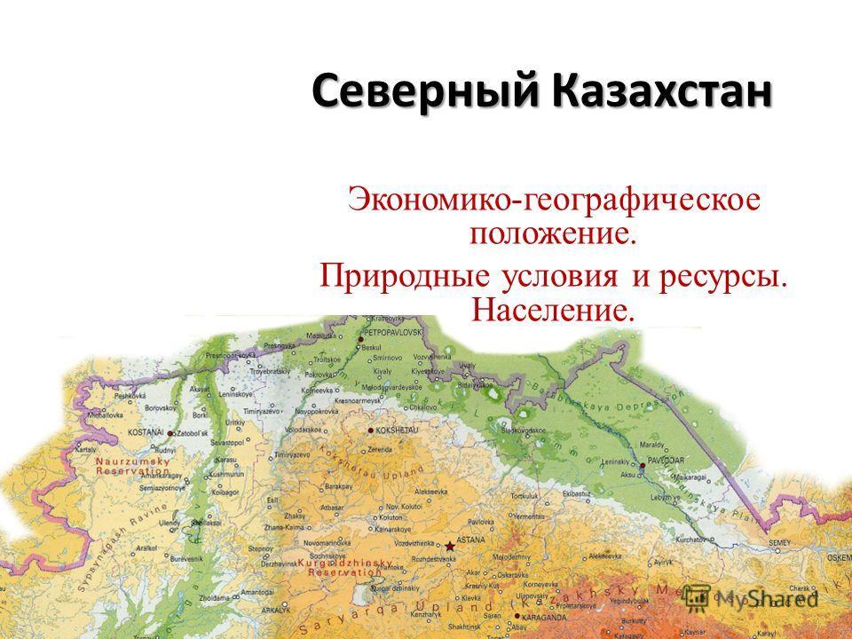 Северный Казахстан Экономико-географическое положение. Природные условия и ресурсы. Население.