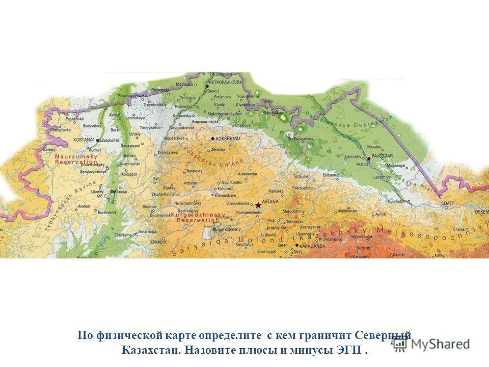По физической карте определите с кем граничит Северный Казахстан. Назовите плюсы и минусы ЭГП.
