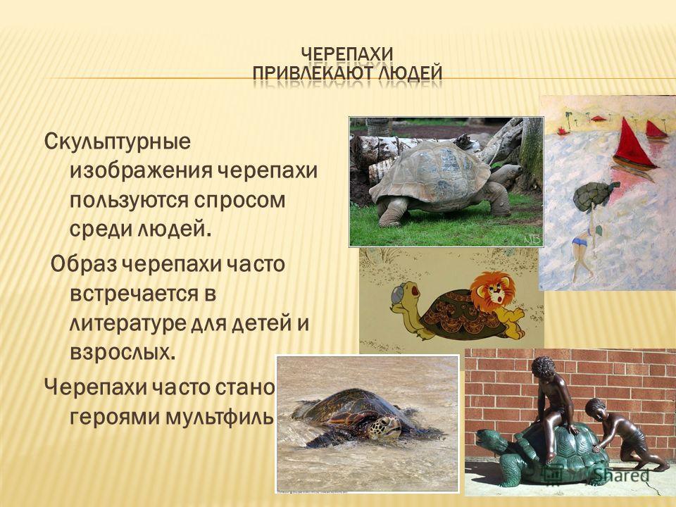 Скульптурные изображения черепахи пользуются спросом среди людей. Образ черепахи часто встречается в литературе для детей и взрослых. Черепахи часто становятся героями мультфильмов.