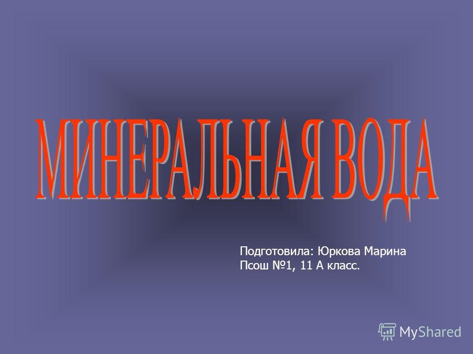 Подготовила: Юркова Марина Псош 1, 11 А класс.