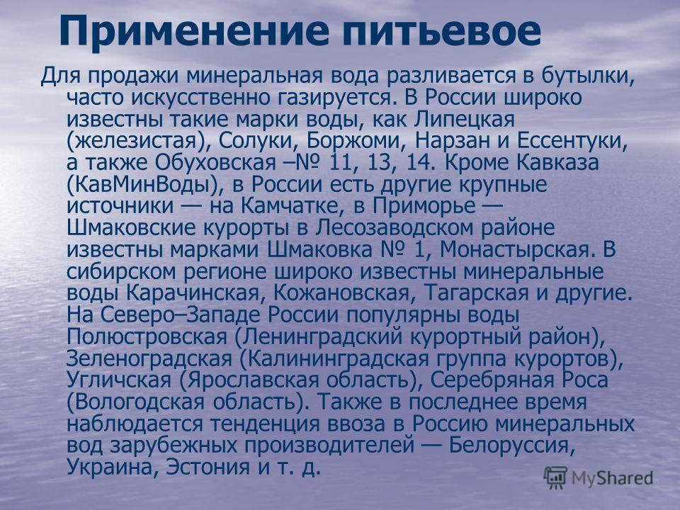 Применение питьевое Для продажи минеральная вода разливается в бутылки, часто искусственно газируется. В России широко известны такие марки воды, как Липецкая (железистая), Солуки, Боржоми, Нарзан и Ессентуки, а также Обуховская – 11, 13, 14. Кроме К