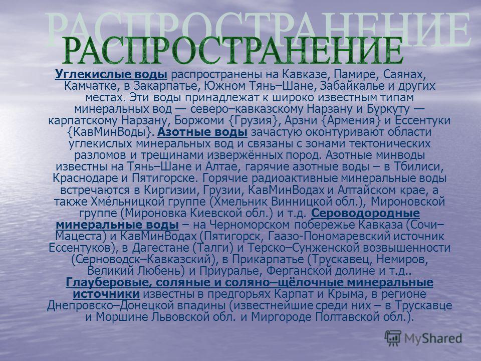 Углекислые воды распространены на Кавказе, Памире, Саянах, Камчатке, в Закарпатье, Южном Тянь–Шане, Забайкалье и других местах. Эти воды принадлежат к широко известным типам минеральных вод северо–кавказскому Нарзану и Буркуту карпатскому Нарзану, Бо