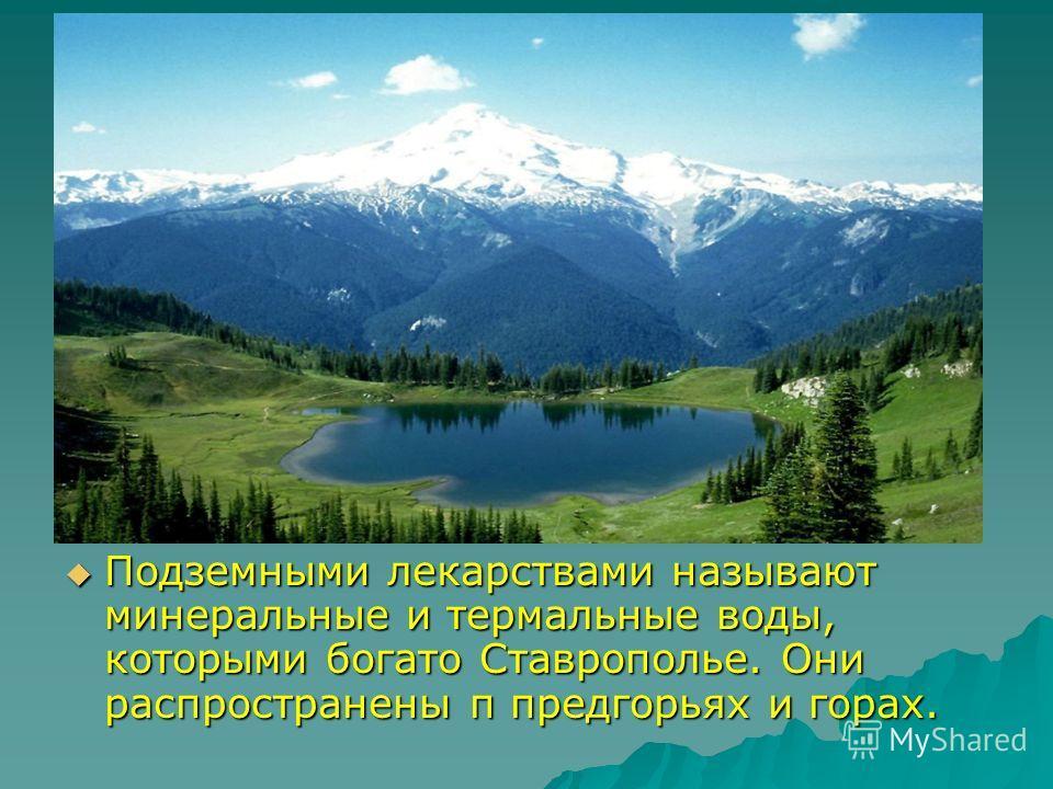 Подземными лекарствами называют минеральные и термальные воды, которыми богато Ставрополье. Они распространены п предгорьях и горах. Подземными лекарствами называют минеральные и термальные воды, которыми богато Ставрополье. Они распространены п пред