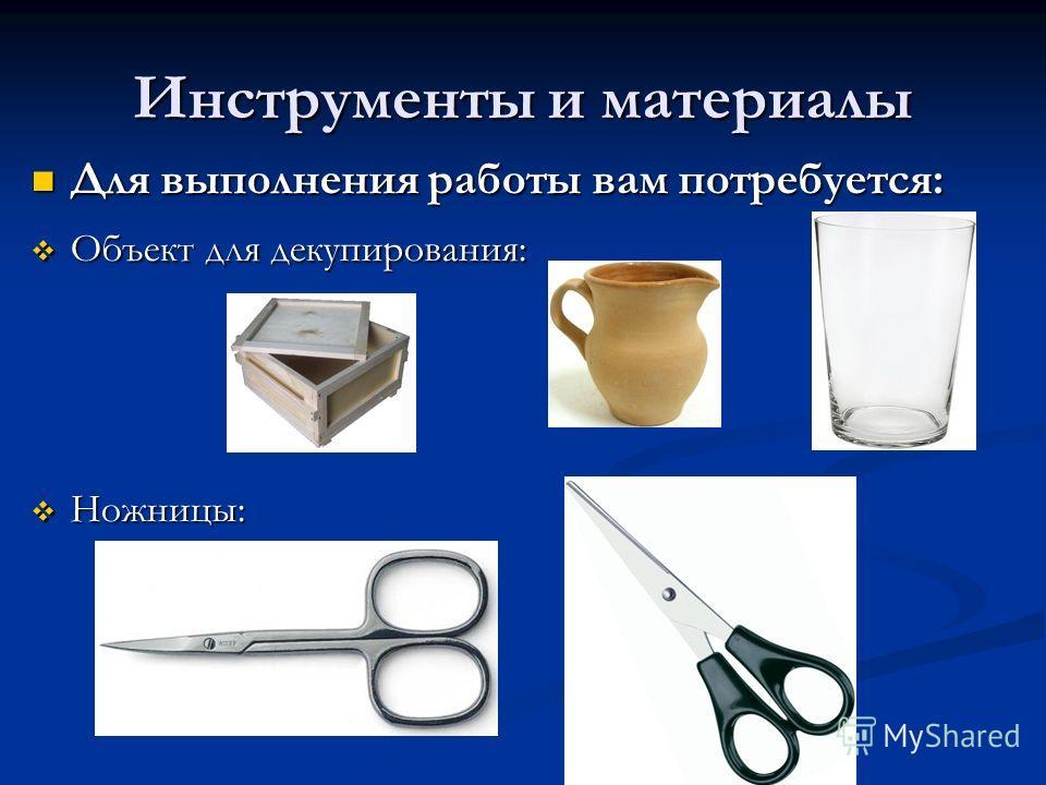 Инструменты и материалы Для выполнения работы вам потребуется: Для выполнения работы вам потребуется: Объект для декапирования: Объект для декапирования: Ножницы: Ножницы: