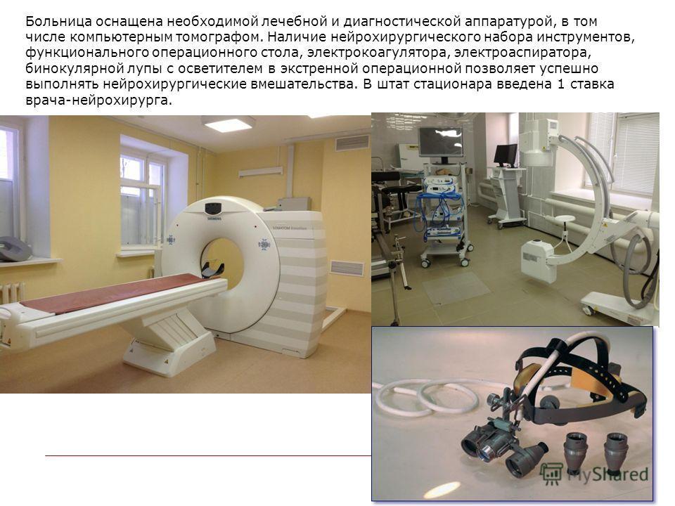 Больница оснащена необходимой лечебной и диагностической аппаратурой, в том числе компьютерным томографом. Наличие нейрохирургического набора инструментов, функционального операционного стола, электрокоагулятора, электроаспиратора, бинокулярной лупы