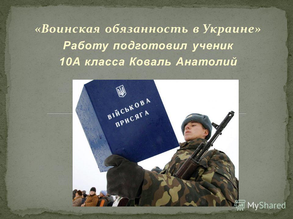 «Воинская обязанность в Украине» Работу подготовил ученик 10А класса Коваль Анатолий