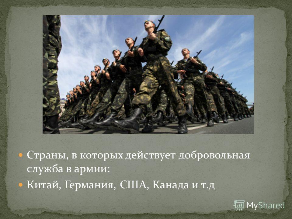 Страны, в которых действует добровольная служба в армии: Китай, Германия, США, Канада и т.д