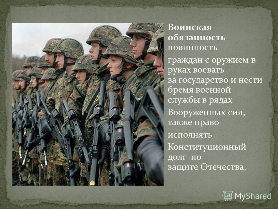 Воинская обязанность повинность граждан с оружием в руках воевать за государство и нести бремя военной службы в рядах Вооруженных сил, также право исполнять Конституционный долг по защите Отечества.