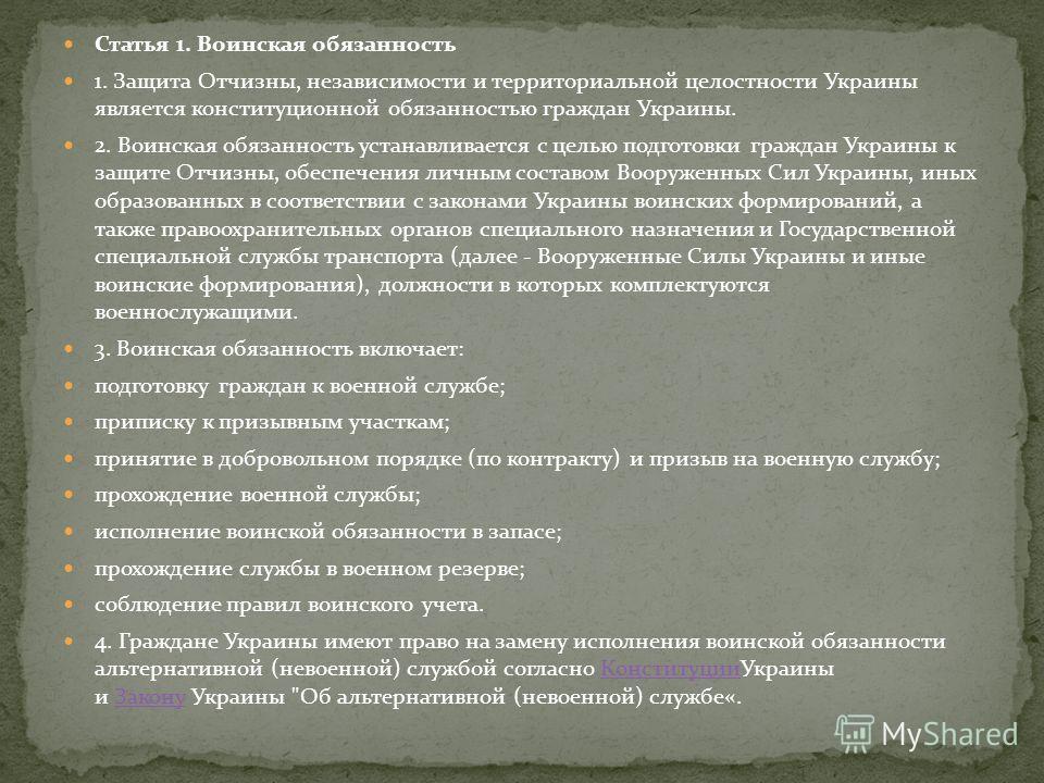 Статья 1. Воинская обязанность 1. Защита Отчизны, независимости и территориальной целостности Украины является конституционной обязанностью граждан Украины. 2. Воинская обязанность устанавливается с целью подготовки граждан Украины к защите Отчизны,