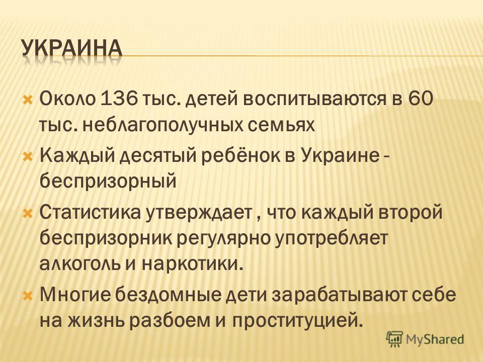 Около 136 тыс. детей воспитываются в 60 тыс. неблагополучных семьях Каждый десятый ребёнок в Украине - беспризорный Статистика утверждает, что каждый второй беспризорник регулярно употребляет алкоголь и наркотики. Многие бездомные дети зарабатывают с