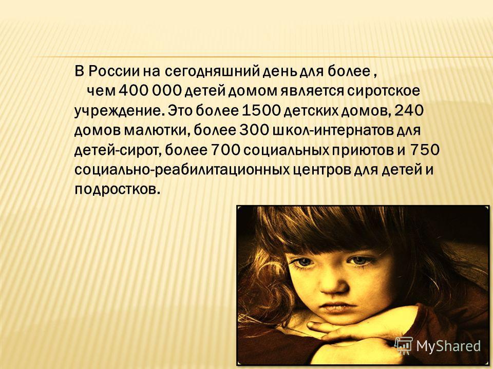 В России на сегодняшний день для более, чем 400 000 детей домом является сиротское учреждение. Это более 1500 детских домов, 240 домов малютки, более 300 школ-интернатов для детей-сирот, более 700 социальных приютов и 750 социально-реабилитационных ц