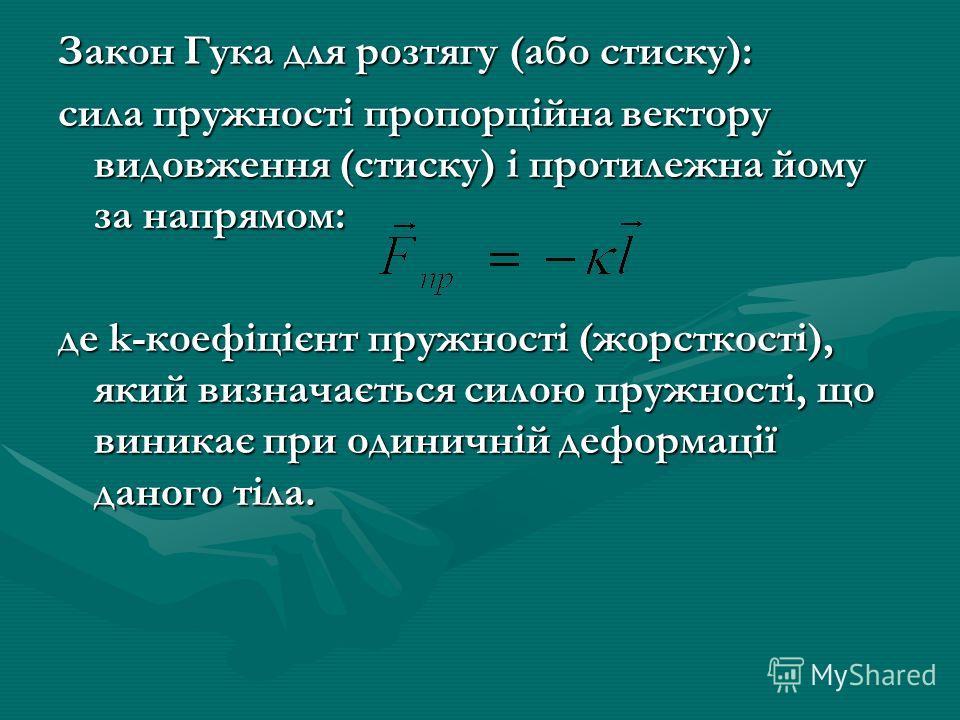 Закон Гука для розтягу (обо стиску): сила пружності пропорційна вектору видовження (стиску) і протилежна кому за напрямом: де k-коефіцієнт пружності (жорсткості), який визначається силою пружності, що виникає при одиничній деформації данного тіла.