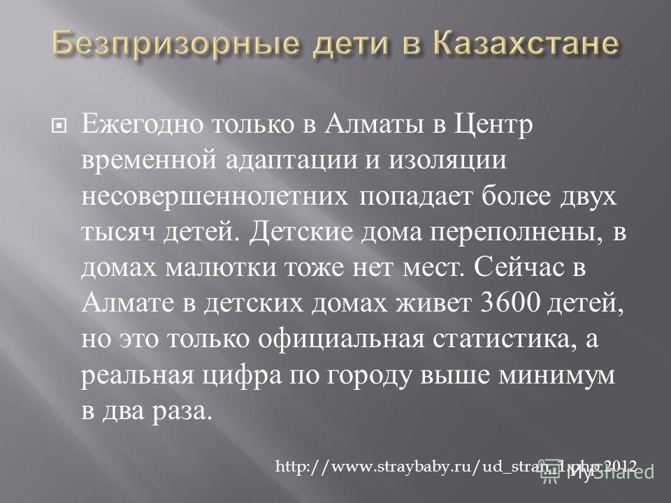 Ежегодно только в Алматы в Центр временной адаптации и изоляции несовершеннолетних попадает более двух тысяч детей. Детские дома переполнены, в домах малютки тоже нет мест. Сейчас в Алмате в детских домах живет 3600 детей, но это только официальная с