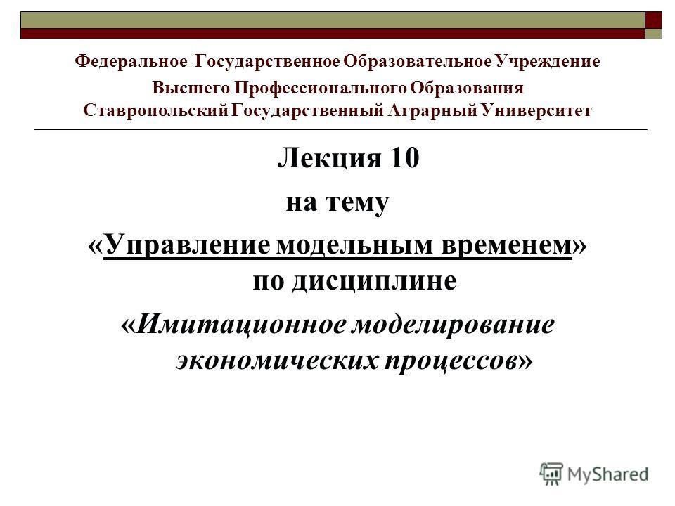 Федеральное Государственное Образовательное Учреждение Высшего Профессионального Образования Ставропольский Государственный Аграрный Университет Лекция 10 на тему «Управление модельным временем» по дисциплине «Имитационное моделирование экономических