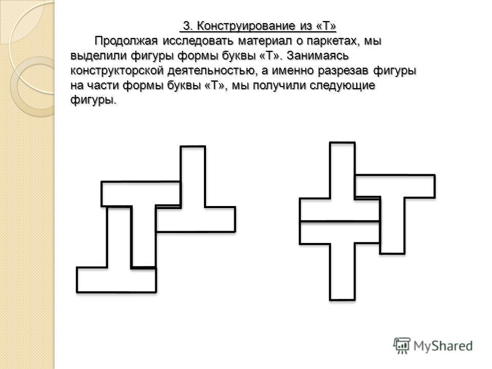 3. Конструирование из «Т» 3. Конструирование из «Т» Продолжая исследовать материал о паркетах, мы выделили фигуры формы буквы «Т». Занимаясь конструкторской деятельностью, а именно разрезав фигуры на части формы буквы «Т», мы получили следующие фигур