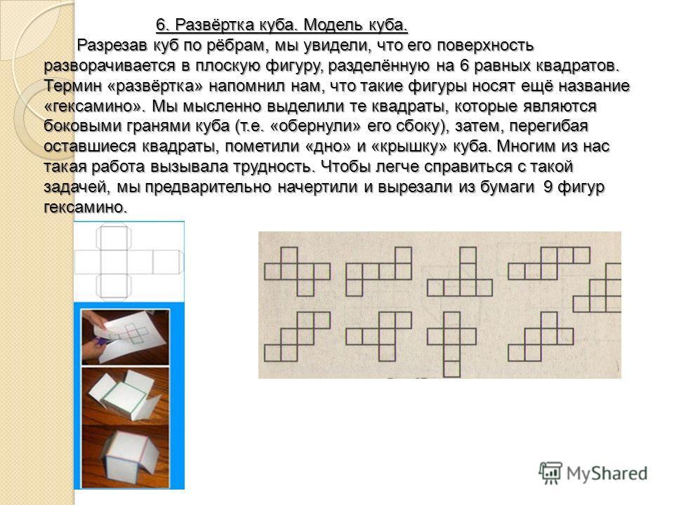 6. Развёртка куба. Модель куба. 6. Развёртка куба. Модель куба. Разрезав куб по рёбрам, мы увидели, что его поверхность разворачивается в плоскую фигуру, разделённую на 6 равных квадратов. Термин «развёртка» напомнил нам, что такие фигуры носят ещё н