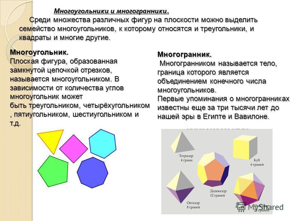 Многоугольники и многогранники. Многоугольники и многогранники. Среди множества различных фигур на плоскости можно выделить семейство многоугольников, к которому относятся и треугольники, и квадраты и многие другие. Среди множества различных фигур на