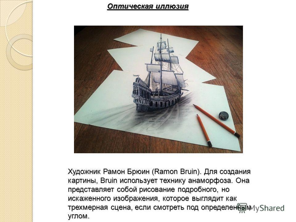 Оптическая иллюзия Художник Рамон Брюин (Ramon Bruin). Для создания картины, Bruin использует технику анаморфоза. Она представляет собой рисование подробного, но искаженного изображения, которое выглядит как трехмерная сцена, если смотреть под опреде
