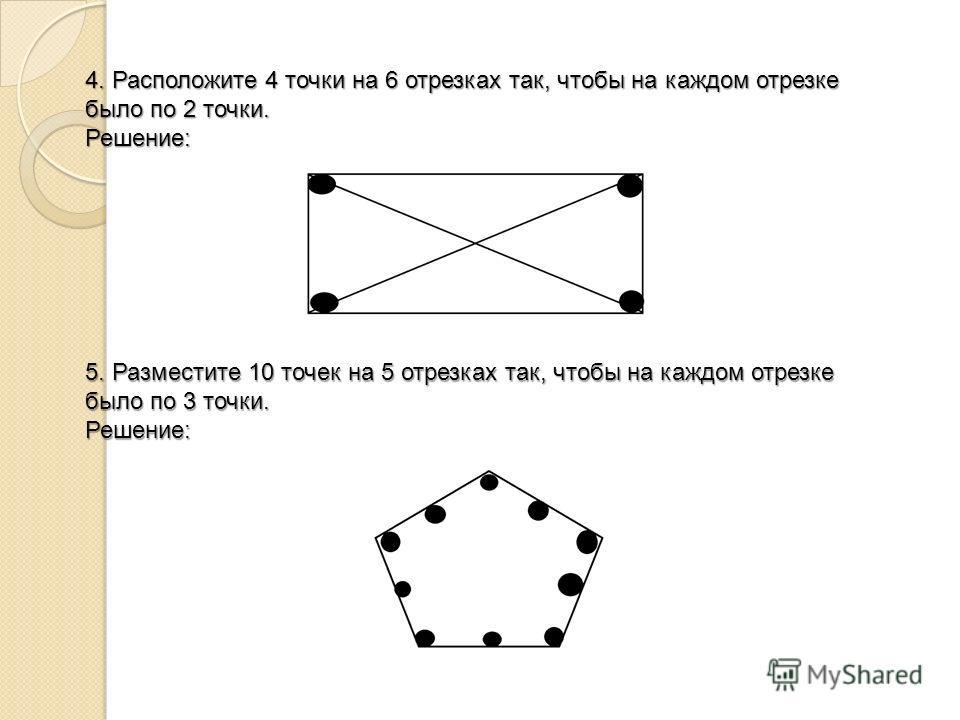 4. Расположите 4 точки на 6 отрезках так, чтобы на каждом отрезке было по 2 точки. Решение: 5. Разместите 10 точек на 5 отрезках так, чтобы на каждом отрезке было по 3 точки. Решение: