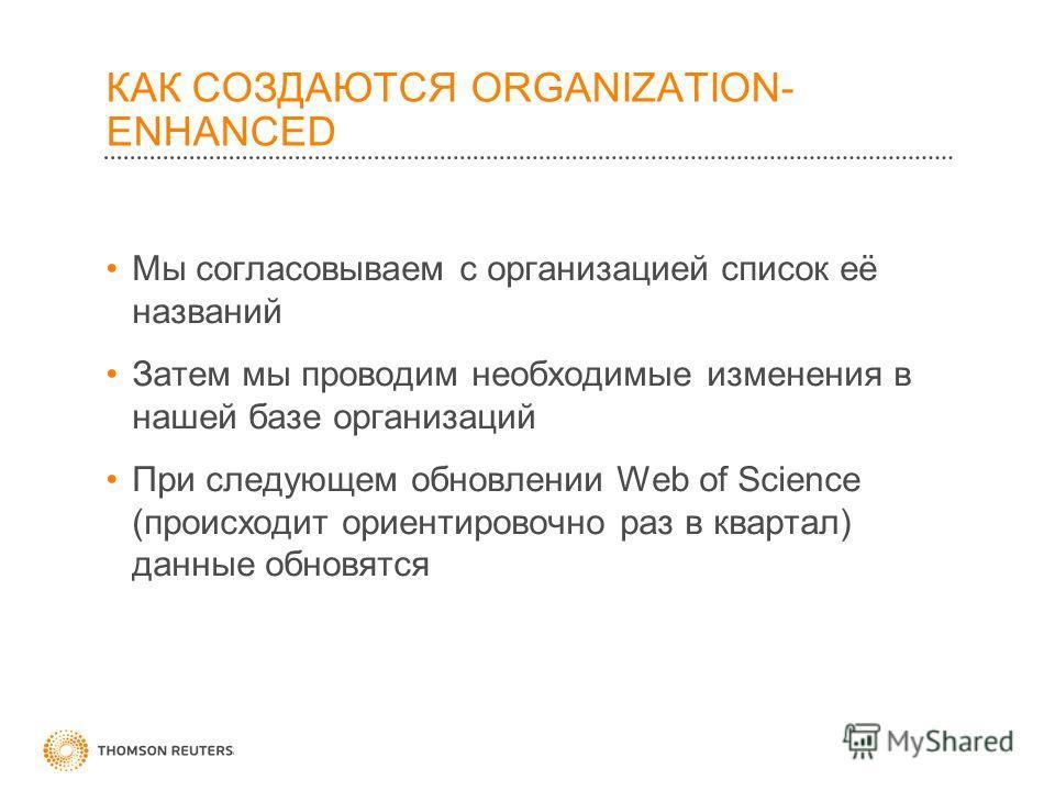 КАК СОЗДАЮТСЯ ORGANIZATION- ENHANCED Мы согласовываем с организацией список её названий Затем мы проводим необходимые изменения в нашей базе организаций При следующем обновлении Web of Science (происходит ориентировочно раз в квартал) данные обновятс