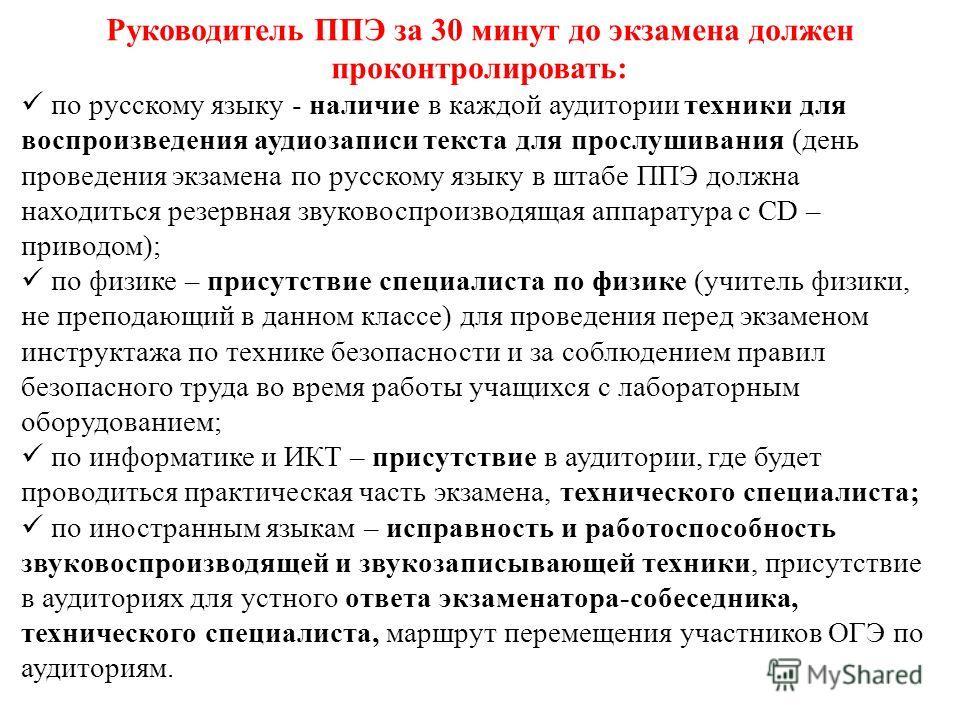 Руководитель ППЭ за 30 минут до экзамена должен проконтролировать: по русскому языку - наличие в каждой аудитории техники для воспроизведения аудиозаписи текста для прослушивания (день проведения экзамена по русскому языку в штабе ППЭ должна находить