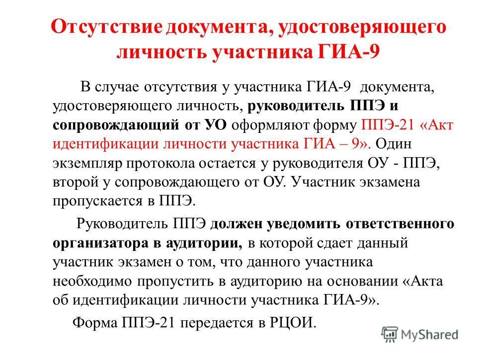 Отсутствие документа, удостоверяющего личность участника ГИА-9 В случае отсутствия у участника ГИА-9 документа, удостоверяющего личность, руководитель ППЭ и сопровождающий от УО оформляют форму ППЭ-21 «Акт идентификации личности участника ГИА – 9». О