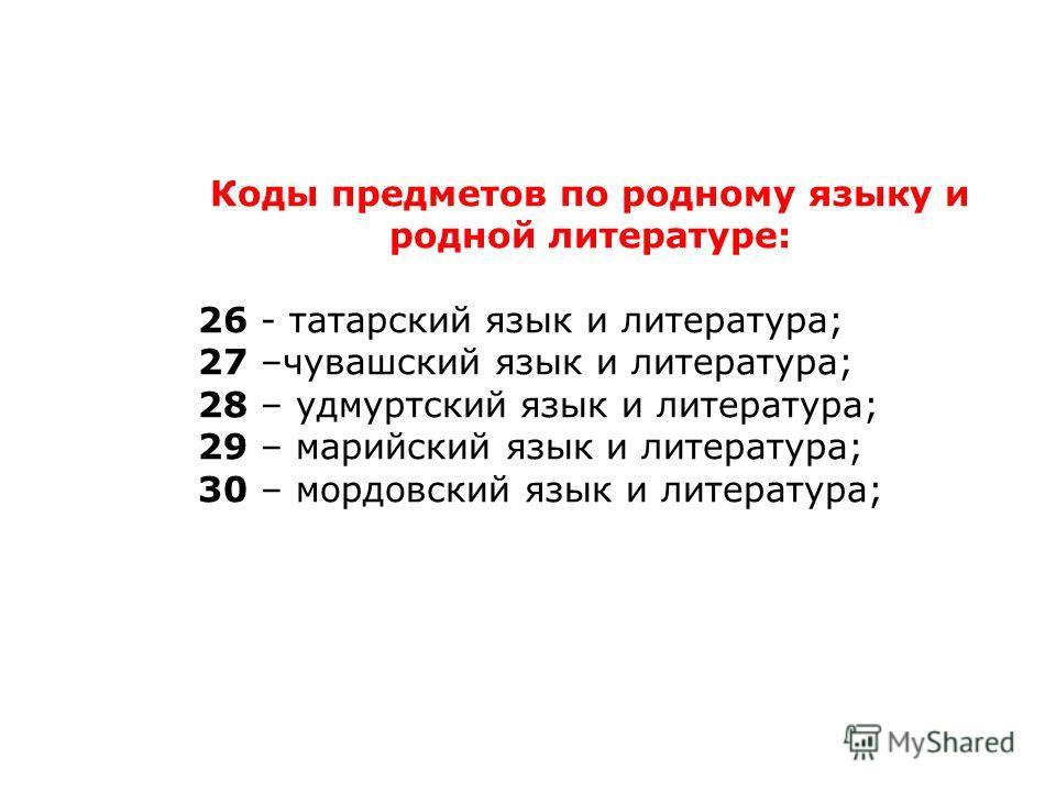 Коды предметов по родному языку и родной литературе: 26 - татарский язык и литература; 27 –чувашский язык и литература; 28 – удмуртский язык и литература; 29 – марийский язык и литература; 30 – мордовский язык и литература;