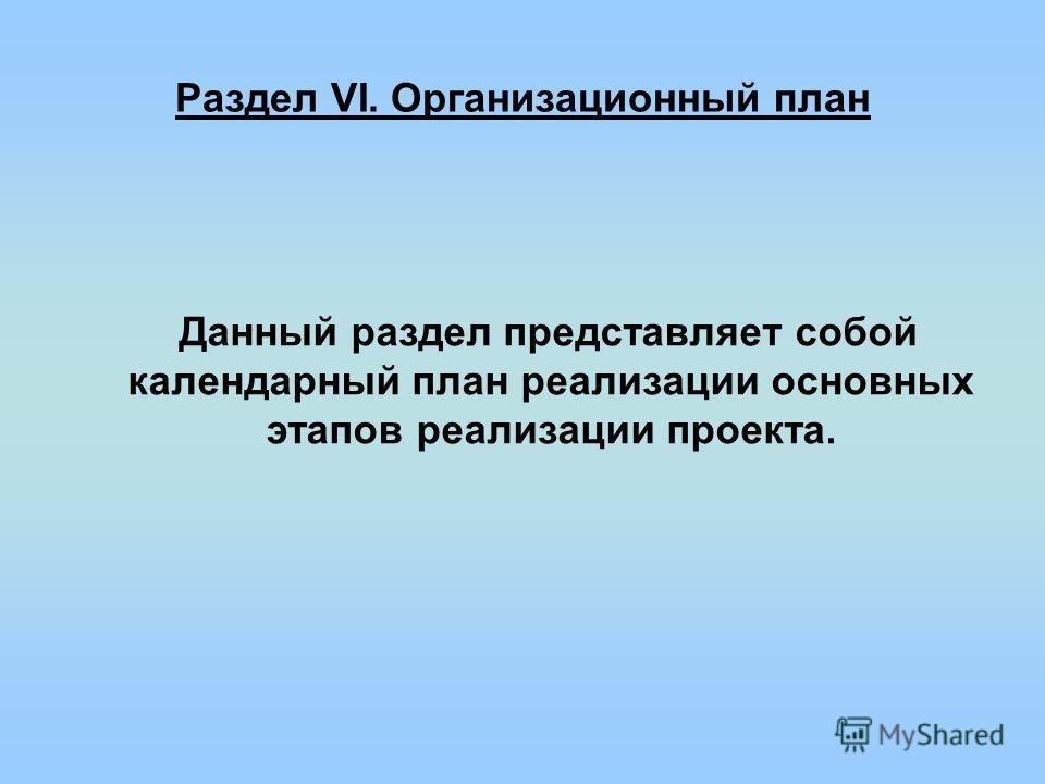 Раздел VI. Организационный план Данный раздел представляет собой календарный план реализации основных этапов реализации проекта.