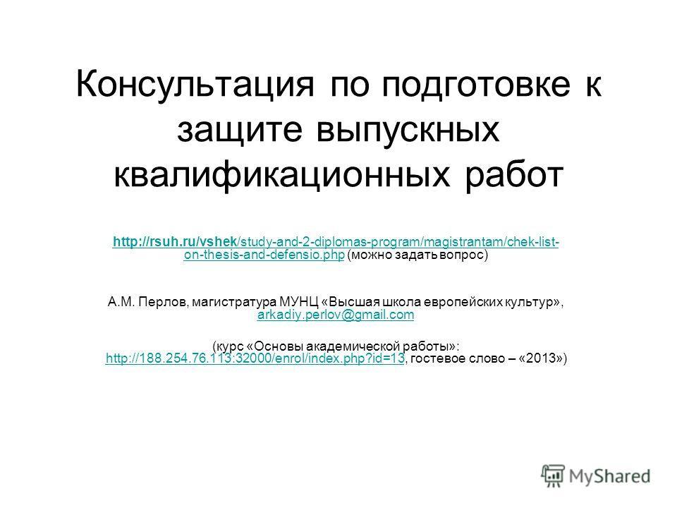 Консультация по подготовке к защите выпускных квалификационных работ http://rsuh.ru/vshek/study-and-2-diplomas-program/magistrantam/chek-list- on-thesis-and-defensio.phphttp://rsuh.ru/vshek/study-and-2-diplomas-program/magistrantam/chek-list- on-thes