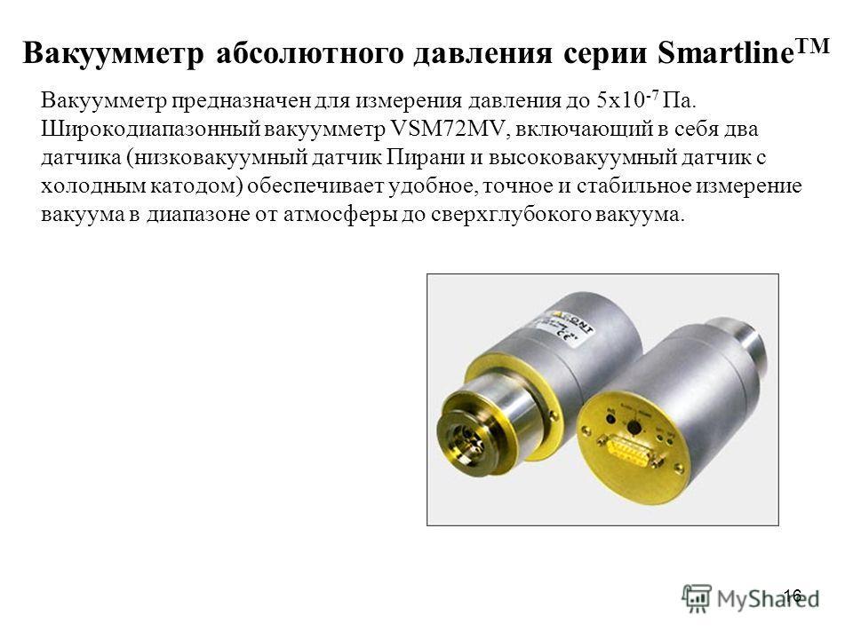 Вакуумметр предназначен для измерения давления до 5x10 -7 Па. Широкодиапазонный вакуумметр VSM72MV, включающий в себя два датчика (низковакуумный датчик Пирани и высоковакуумный датчик с холодным катодом) обеспечивает удобное, точное и стабильное изм