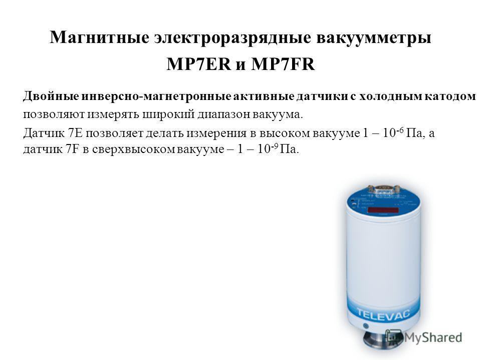 Магнитные электроразрядные вакуумметры MP7ER и MP7FR Двойные инверсно-магнетронные активные датчики с холодным катодом позволяют измерять широкий диапазон вакуума. Датчик 7Е позволяет делать измерения в высоком вакууме 1 – 10 -6 Па, а датчик 7F в све