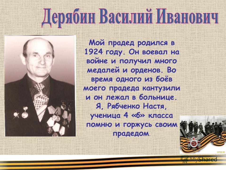 Мой прадед родился в 1924 году. Он воевал на войне и получил много медалей и орденов. Во время одного из боёв моего прадеда кантузили и он лежал в больнице. Я, Рябченко Настя, ученица 4 «б» класса помню и горжусь своим прадедом.