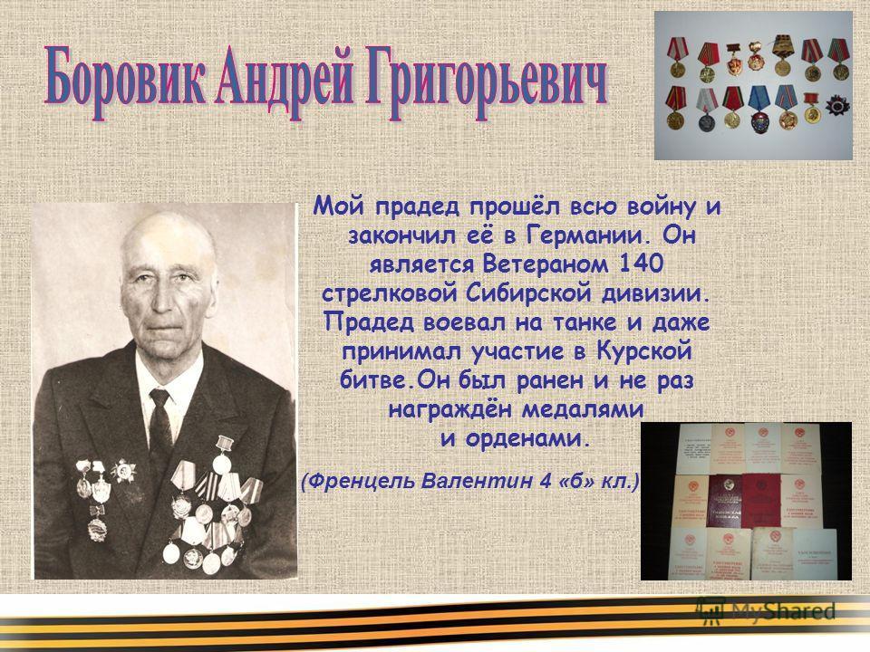 Мой прадед прошёл всю войну и закончил её в Германии. Он является Ветераном 140 стрелковой Сибирской дивизии. Прадед воевал на танке и даже принимал участие в Курской битве.Он был ранен и не раз награждён медалями и орденами. (Френцель Валентин 4 «б»